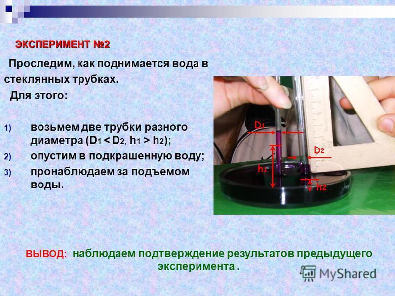П роследим, как поднимается вода в стеклянных трубках. Для этого: 1) возьмем две трубки разного диаметра (D 1 < D 2, h 1 > h 2 ); 2) опустим в подкрашенную воду; 3) пронаблюдаем за подъемом воды. D1D1 h1h1 D2D2 h2h2 ЭКСПЕРИМЕНТ 2 ВЫВОД: наблюдаем под