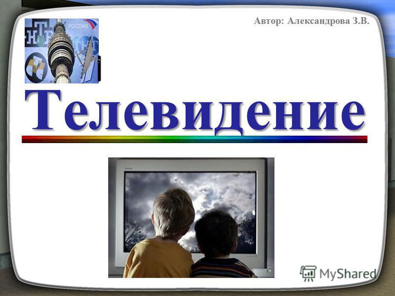 Телевидение Автор: Александрова З.В.
