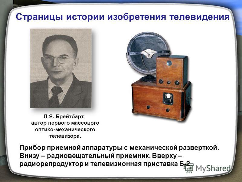 Л.Я. Брейтбарт, автор первого массового оптико-механического телевизора. Прибор приемной аппаратуры с механической разверткой. Внизу – радиовещательный приемник. Вверху – радиорепродуктор и телевизионная приставка Б-2. Страницы истории изобретения те