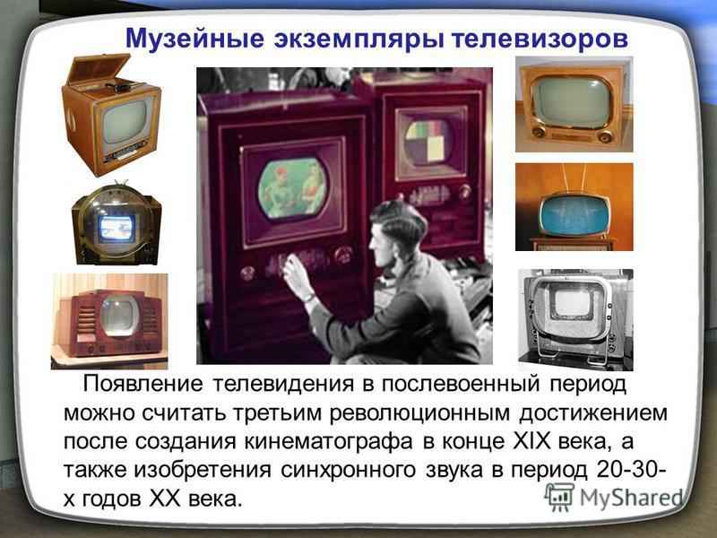 Появление телевидения в послевоенный период можно считать третьим революционным достижением после создания кинематографа в конце XIX века, а также изобретения синхронного звука в период 20-30- х годов XX века. Музейные экземпляры телевизоров
