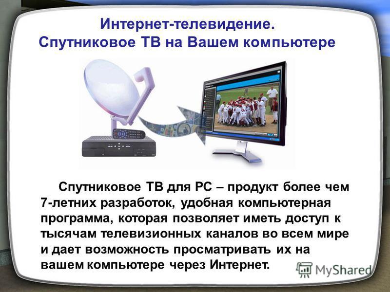 Интернет-телевидение. Спутниковое ТВ на Вашем компьютере Спутниковое ТВ для PC – продукт более чем 7-летних разработок, удобная компьютерная программа, которая позволяет иметь доступ к тысячам телевизионных каналов во всем мире и дает возможность про