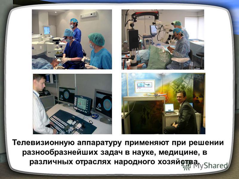 Телевизионную аппаратуру применяют при решении разнообразнейших задач в науке, медицине, в различных отраслях народного хозяйства.