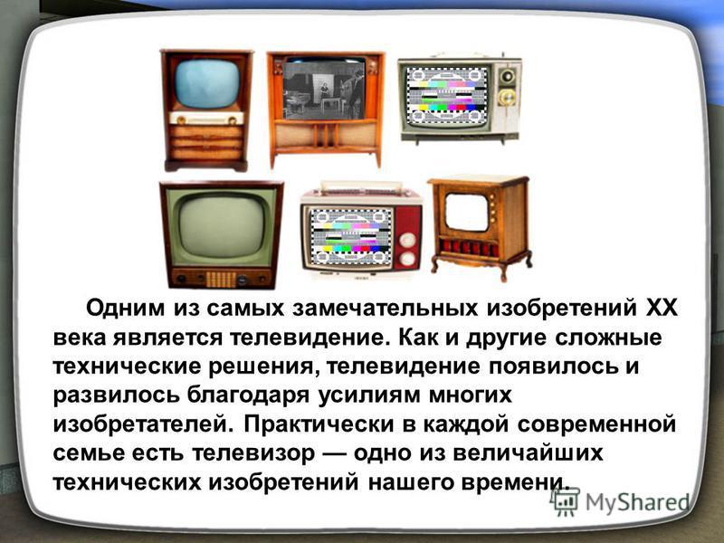 Одним из самых замечательных изобретений XX века является телевидение. Как и другие сложные технические решения, телевидение появилось и развилось благодаря усилиям многих изобретателей. Практически в каждой современной семье есть телевизор одно из в