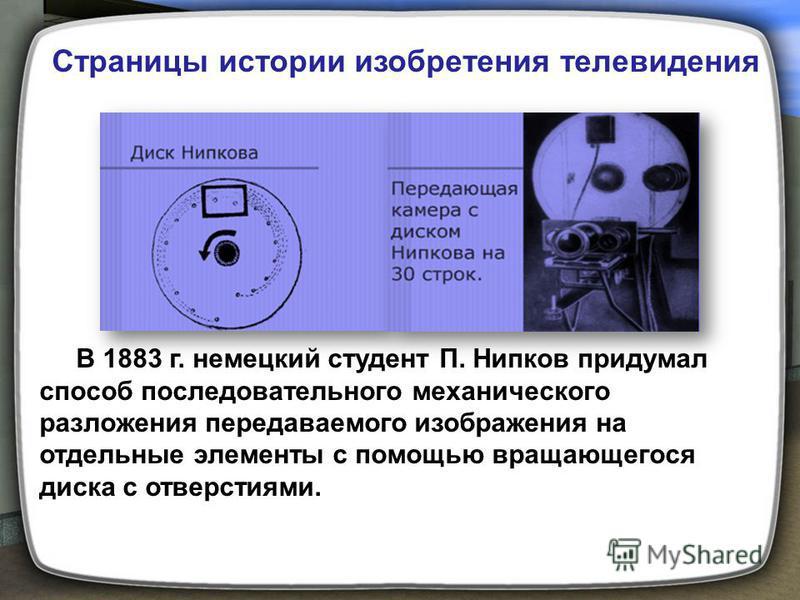 В 1883 г. немецкий студент П. Нипков придумал способ последовательного механического разложения передаваемого изображения на отдельные элементы с помощью вращающегося диска с отверстиями. Страницы истории изобретения телевидения