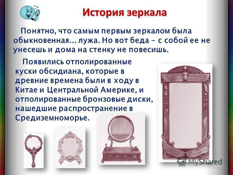 Появились отполированные куски обсидиана, которые в древние времена были в ходу в Китае и Центральной Америке, и отполированные бронзовые диски, нашедшие распространение в Средиземноморье. Понятно, что самым первым зеркалом была обыкновенная... лужа.