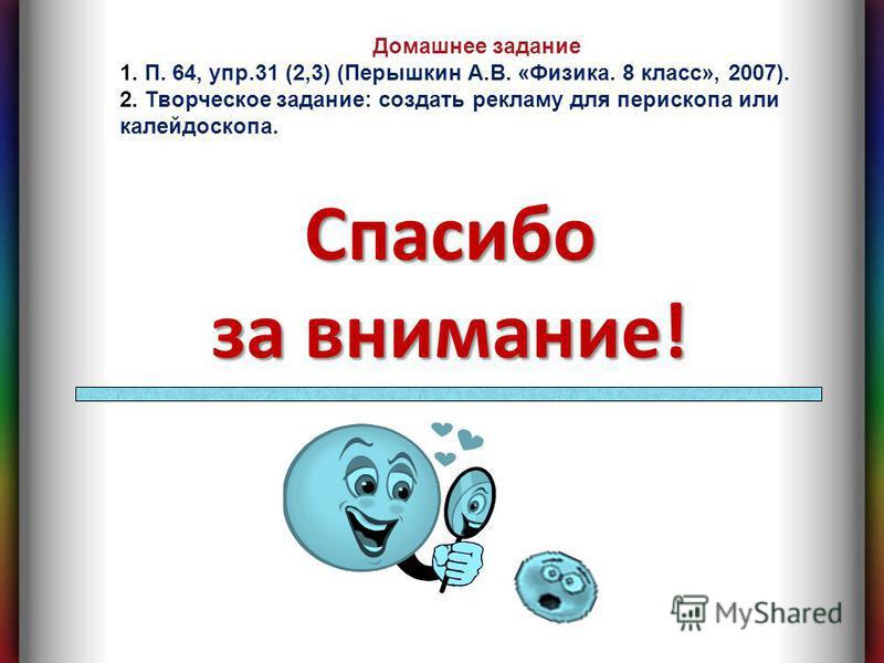 Спасибо за внимание! Домашнее задание 1. П. 64, упр.31 (2,3) (Перышкин А.В. «Физика. 8 класс», 2007). 2. Творческое задание: создать рекламу для перископа или калейдоскопа.