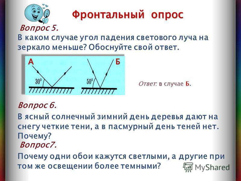 В каком случае угол падения светового луча на зеркало меньше? Обоснуйте свой ответ. Вопрос 5. Ответ : в случае Б Ответ : в случае Б. AБ Фронтальный опрос Вопрос 6. В ясный солнечный зимний день деревья дают на снегу четкие тени, а в пасмурный день те