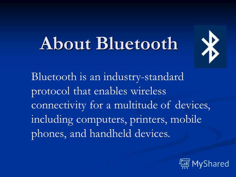 About Bluetooth Bluetooth is an industry-standard protocol that enables wireless connectivity for a multitude of devices, including computers, printers, mobile phones, and handheld devices.