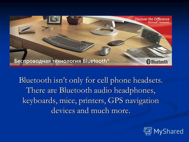 Bluetooth isnt only for cell phone headsets. There are Bluetooth audio headphones, keyboards, mice, printers, GPS navigation devices and much more.