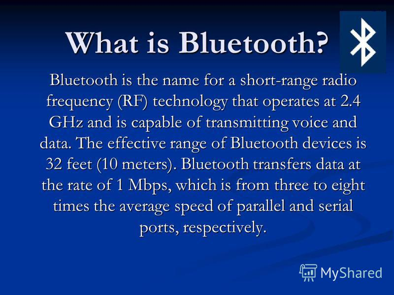 What is Bluetooth? Bluetooth is the name for a short-range radio frequency (RF) technology that operates at 2.4 GHz and is capable of transmitting voice and data. The effective range of Bluetooth devices is 32 feet (10 meters). Bluetooth transfers da