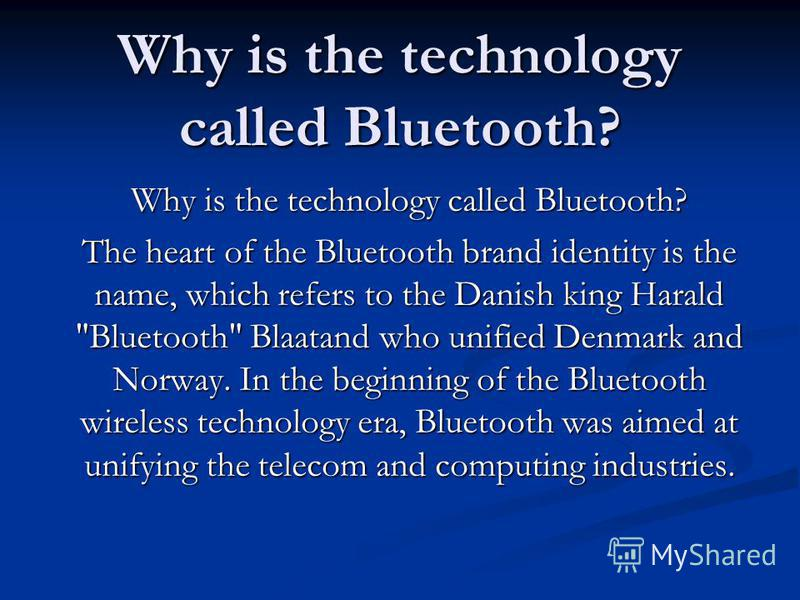 Why is the technology called Bluetooth? The heart of the Bluetooth brand identity is the name, which refers to the Danish king Harald