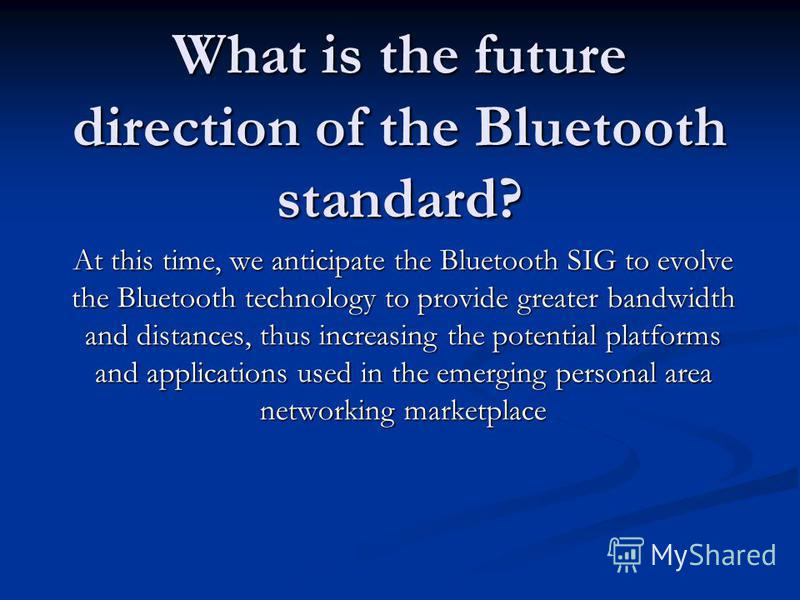 What is the future direction of the Bluetooth standard? At this time, we anticipate the Bluetooth SIG to evolve the Bluetooth technology to provide greater bandwidth and distances, thus increasing the potential platforms and applications used in the