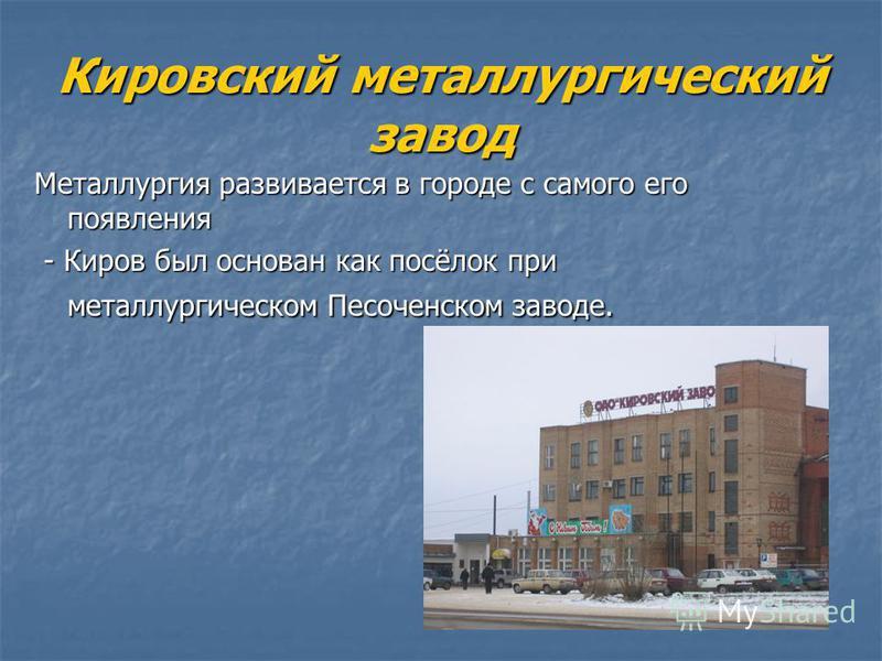 Кировский металлургический завод Металлургия развивается в городе с самого его появления - Киров был основан как посёлок при металлургическом Песоченском заводе. - Киров был основан как посёлок при металлургическом Песоченском заводе.