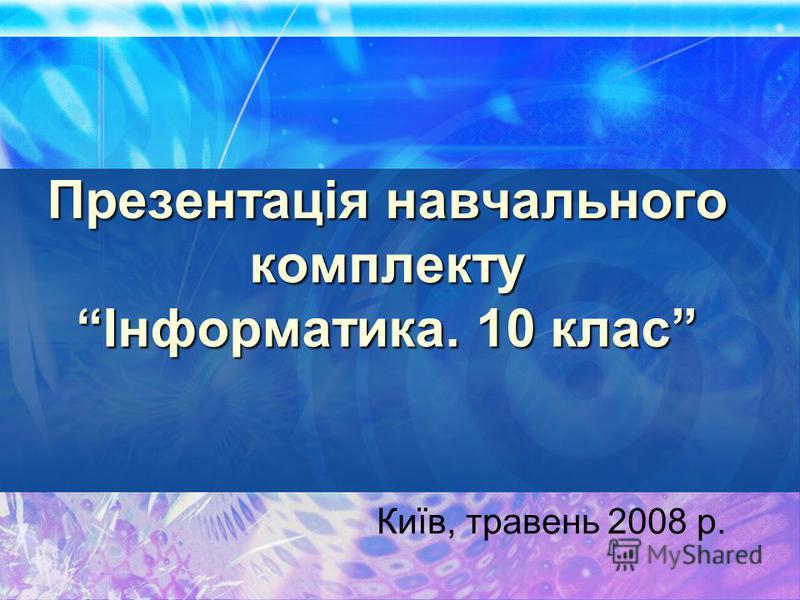 Презентація навчального комплекту Інформатика. 10 клас Київ, травень 2008 р.