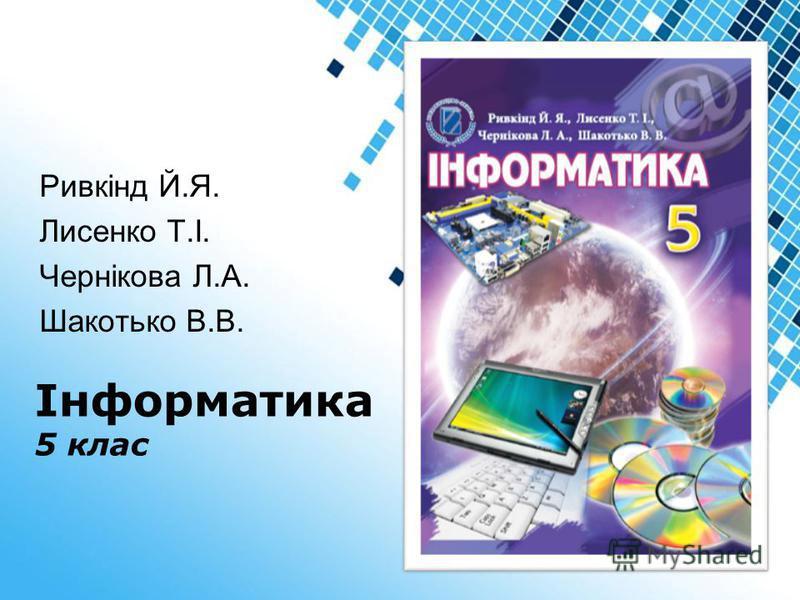 Powerpoint Templates Інформатика 5 клас Ривкінд Й.Я. Лисенко Т.І. Чернікова Л.А. Шакотько В.В.