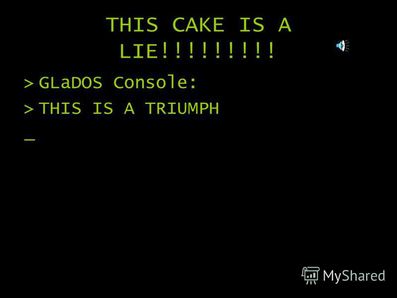 THIS CAKE IS A LIE!!!!!!!!! >G>GLaDOS Console: >T>THIS IS A TRIUMPH _