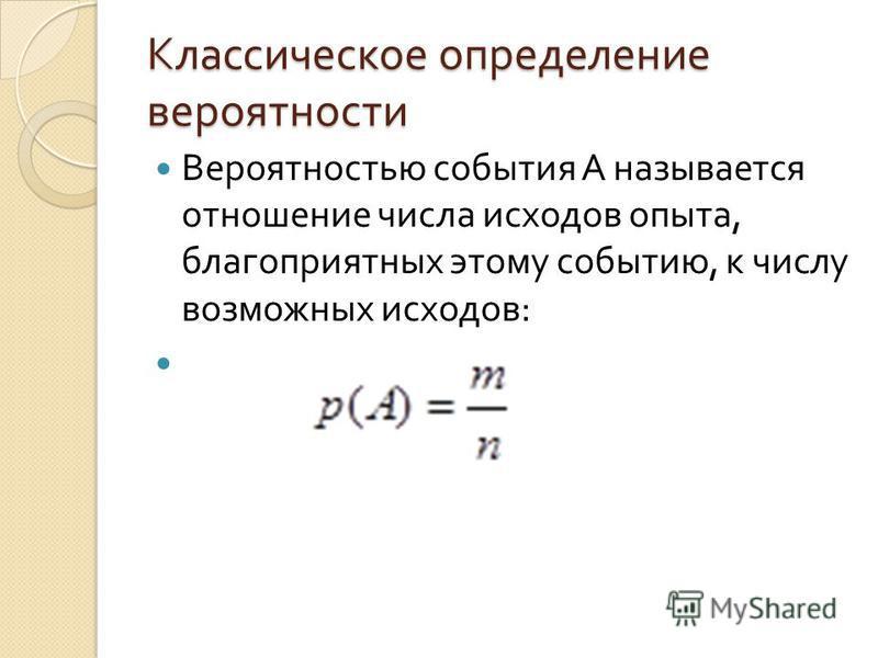 Классическое определение вероятности Вероятностью события А называется отношение числа исходов опыта, благоприятных этому событию, к числу возможных исходов :