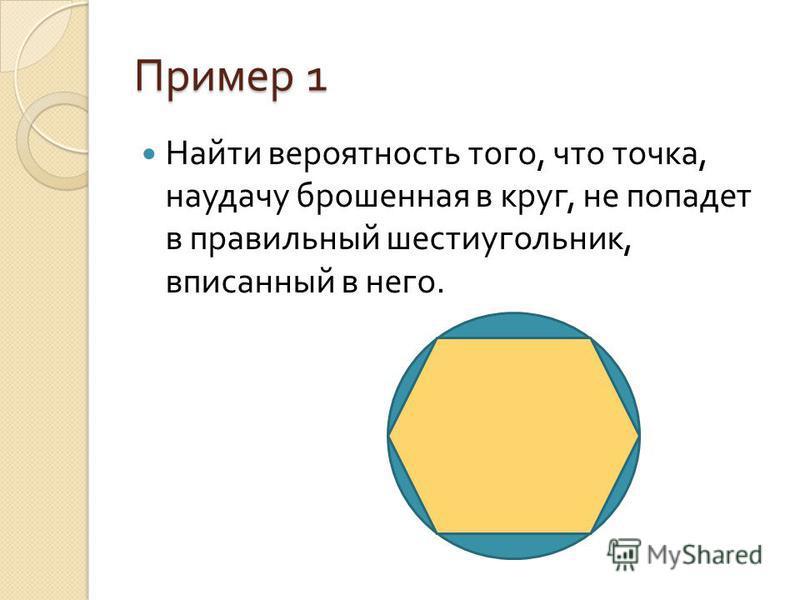 Пример 1 Найти вероятность того, что точка, наудачу брошенная в круг, не попадет в правильный шестиугольник, вписанный в него.