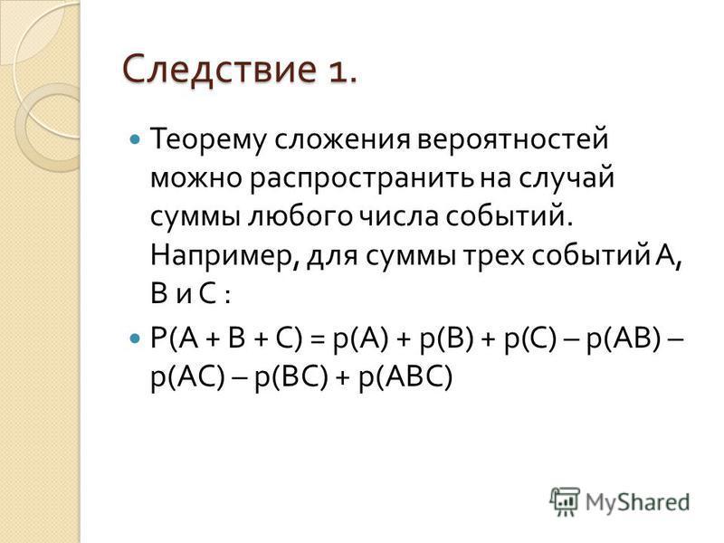 Следствие 1. Теорему сложения вероятностей можно распространить на случай суммы любого числа событий. Например, для суммы трех событий А, В и С : Р ( А + В + С ) = р ( А ) + р ( В ) + р ( С ) – р ( АВ ) – р ( АС ) – р ( ВС ) + р ( АВС )