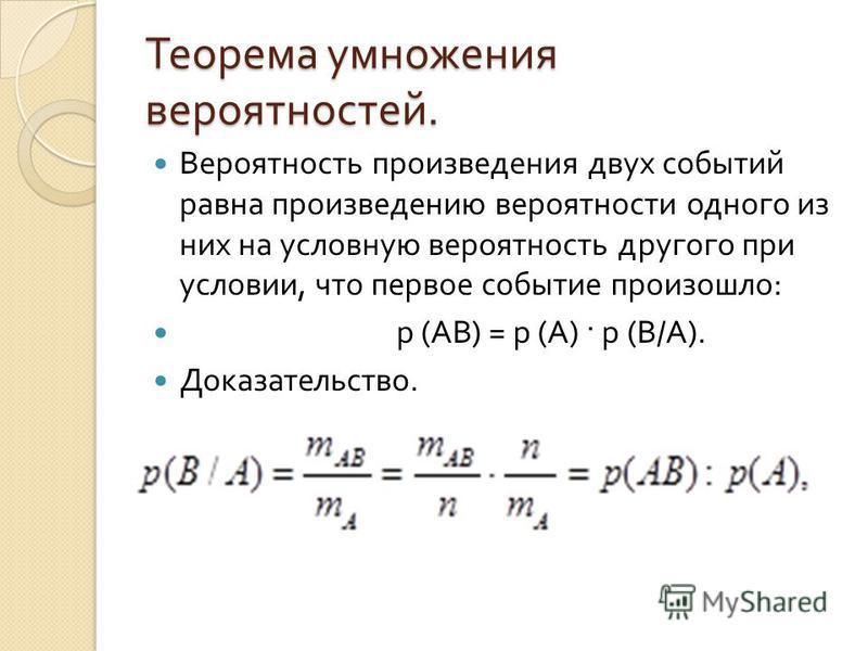 Теорема умножения вероятностей. Вероятность произведения двух событий равна произведению вероятности одного из них на условную вероятность другого при условии, что первое событие произошло : р ( АВ ) = р ( А ) · р ( В / А ). Доказательство.