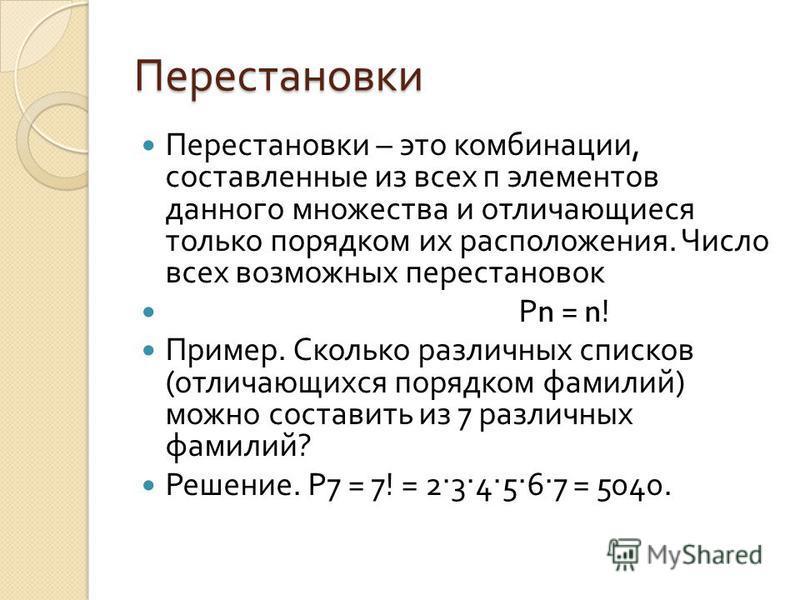 Перестановки Перестановки – это комбинации, составленные из всех п элементов данного множества и отличающиеся только порядком их расположения. Число всех возможных перестановок Р n = n! Пример. Сколько различных списков ( отличающихся порядком фамили