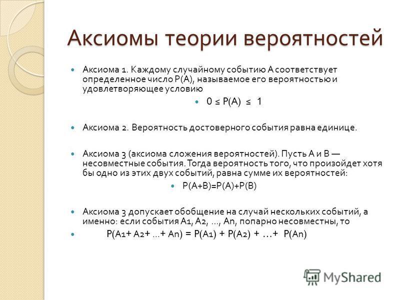 Аксиомы теории вероятностей Аксиома 1. Каждому случайному событию A соответствует определенное число Р ( А ), называемое его вероятностью и удовлетворяющее условию 0 P(A) 1 Аксиома 2. Вероятность достоверного события равна единице. Аксиома 3 ( аксиом