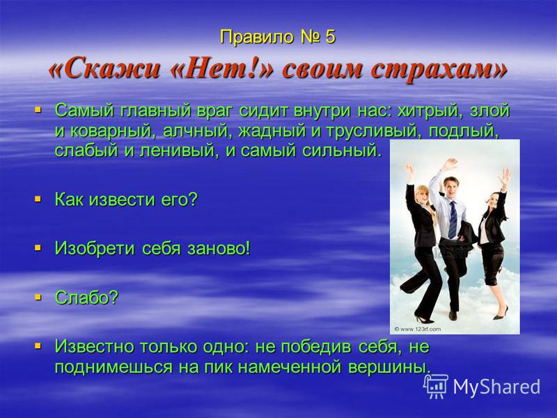 Правило 5 «Скажи «Нет!» своим страхам» Самый главный враг сидит внутри нас: хитрый, злой и коварный, алчный, жадный и трусливый, подлый, слабый и ленивый, и самый сильный. Как извести его? Изобрети себя заново! Слабо? Известно только одно: не победив