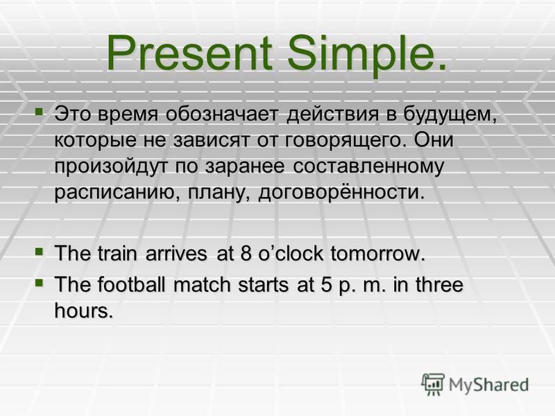 Present Simple. Это время обозначает действия в будущем, которые не зависят от говорящего. Они произойдут по заранее составленному расписанию, плану, договорённости. Это время обозначает действия в будущем, которые не зависят от говорящего. Они произ