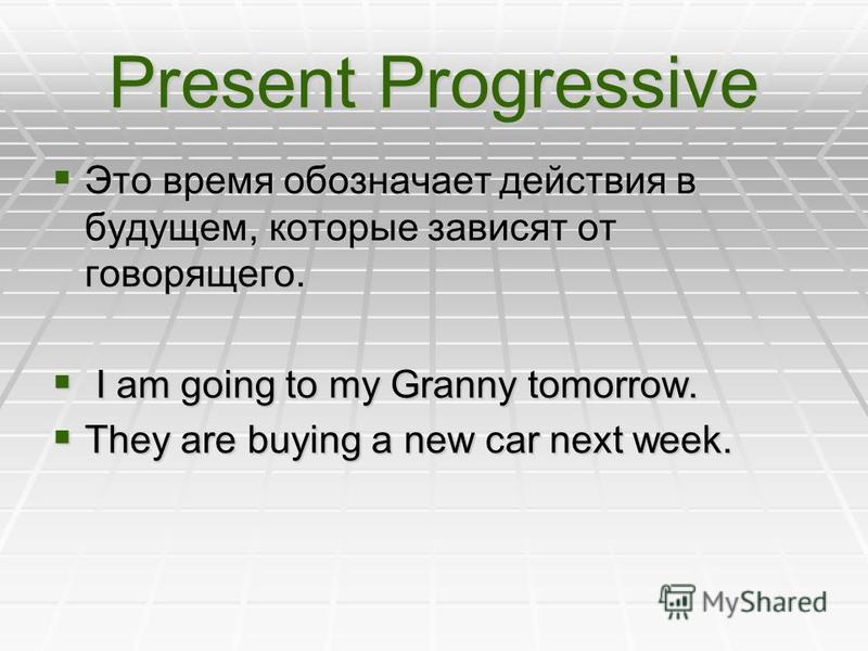 Present Progressive Это время обозначает действия в будущем, которые зависят от говорящего. I I am going to my Granny tomorrow. They are buying a new car next week.