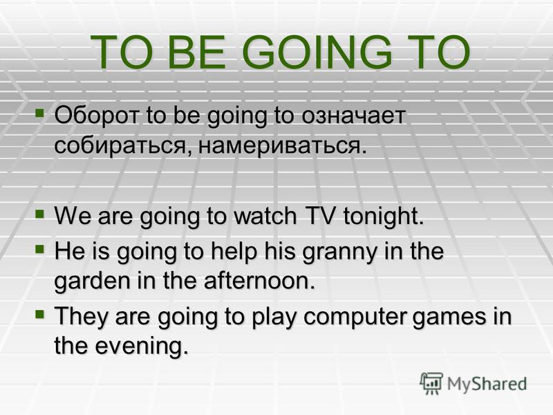 TO BE GOING TO TO BE GOING TO Оборот to be going to означает собираться, намериваться. We are going to watch TV tonight. He is going to help his granny in the garden in the afternoon. They are going to play computer games in the evening.
