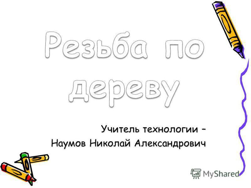 Учитель технологии – Наумов Николай Александрович