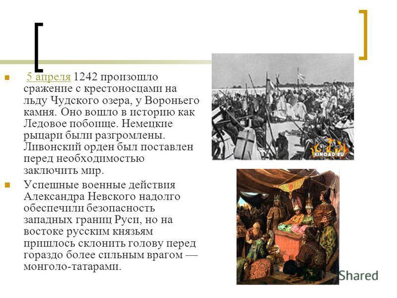 5 апреля 1242 произошло сражение с крестоносцами на льду Чудского озера, у Вороньего камня. Оно вошло в историю как Ледовое побоище. Немецкие рыцари были разгромлены. Ливонский орден был поставлен перед необходимостью заключить мир. 5 апреля Успешные