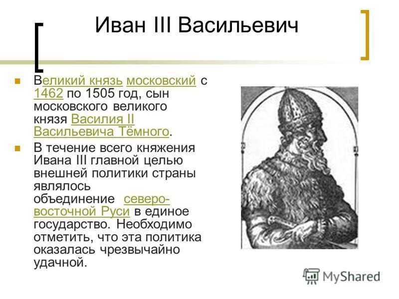 Иван III Васильевич Ввеликий князь московсякий с 1462 по 1505 год, сын московского великого князя Василия II Васильевича Тёмного.великий князьмосковсякий 1462Василия II Васильевича Тёмного В течение всего княжения Ивана III главной целью внешней поли