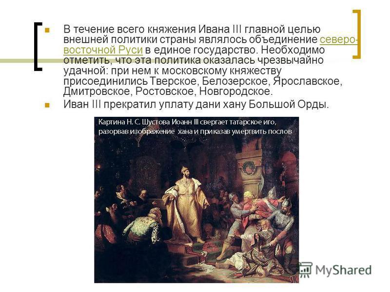 В течение всего княжения Ивана III главной целью внешней политики страны являлось объединение северо- восточной Руси в единое государство. Необходимо отметить, что эта политика оказалась чрезвычайно удачной: при нем к московскому княжеству присоедини