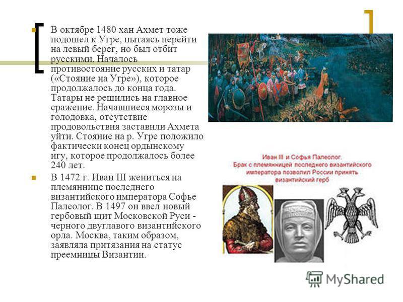 В октябре 1480 хан Ахмет тоже подошел к Угре, пытаясь перейти на левый берег, но был отбит русскими. Началось противостояние русских и татар («Стояние на Угре»), которое продолжалось до конца года. Татары не решились на главное сражение. Начавшиеся м