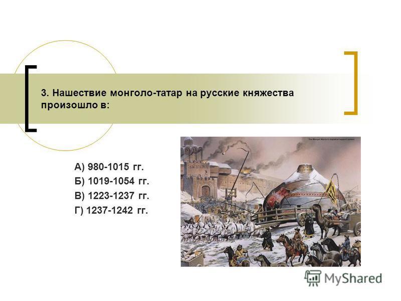 А) 980-1015 гг. Б) 1019-1054 гг. В) 1223-1237 гг. Г) 1237-1242 гг. 3. Нашествие монголо-татар на русские княжества произошло в: