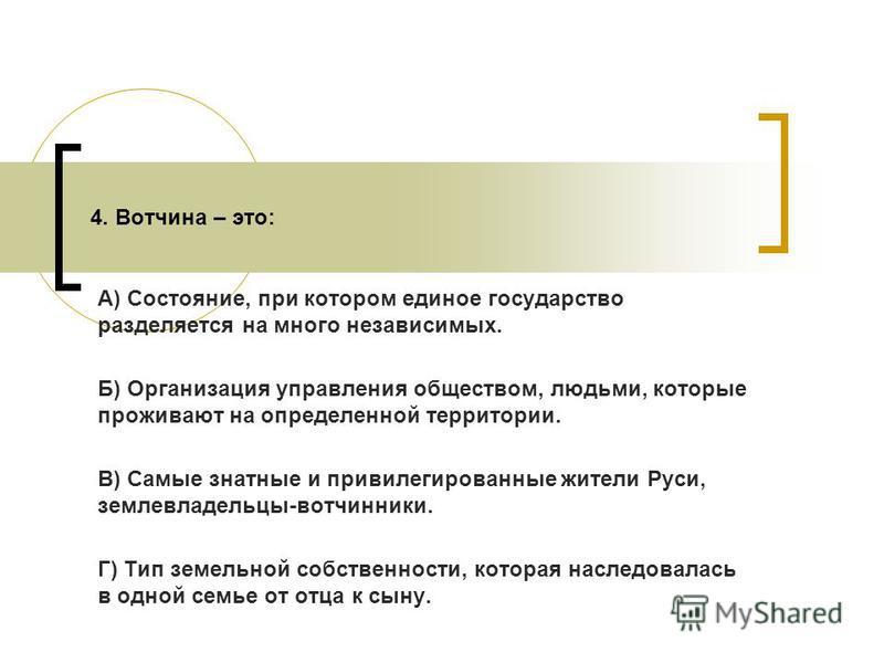 А) Состояние, при котором единое государство разделяется на много независимых. Б) Организация управления обществом, людьми, которые проживают на определенной территории. В) Самые знатные и привилегированные жители Руси, землевладельцы-вотчинники. Г)