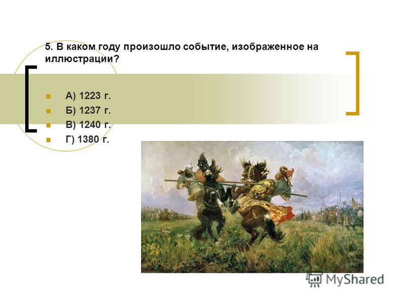 5. В каком году произошло событие, изображенное на иллюстрации? А) 1223 г. Б) 1237 г. В) 1240 г. Г) 1380 г.
