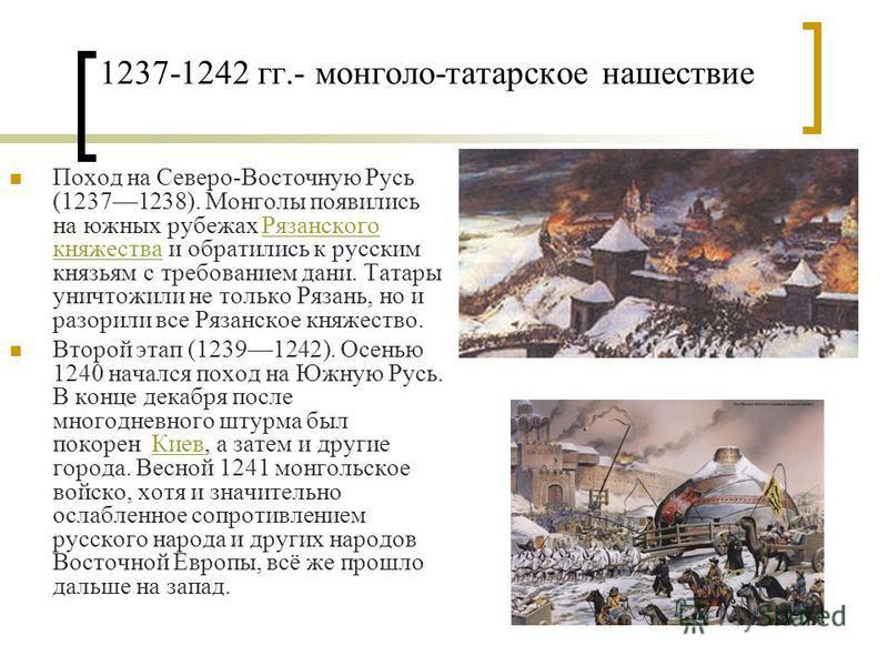 1237-1242 гг.- монголо-татарское нашествие Поход на Северо-Восточную Русь (12371238). Монголы появились на южных рубежах Рязанского княжества и обратились к русским князьям с требованием дани. Татары уничтожили не только Рязань, но и разорили все Ряз
