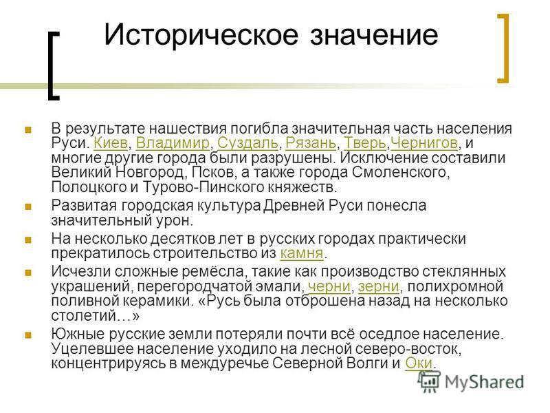 Историческое значение В результате нашествия погибла значительная часть населения Руси. Киев, Владимир, Суздаль, Рязань, Тверь,Чернигов, и многие другие города были разрушены. Исключение составили Ввеликий Новгород, Псков, а также города Смоленского,