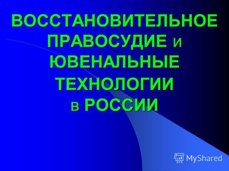 ВОССТАНОВИТЕЛЬНОЕ ПРАВОСУДИЕ и ЮВЕНАЛЬНЫЕ ТЕХНОЛОГИИ в РОССИИ