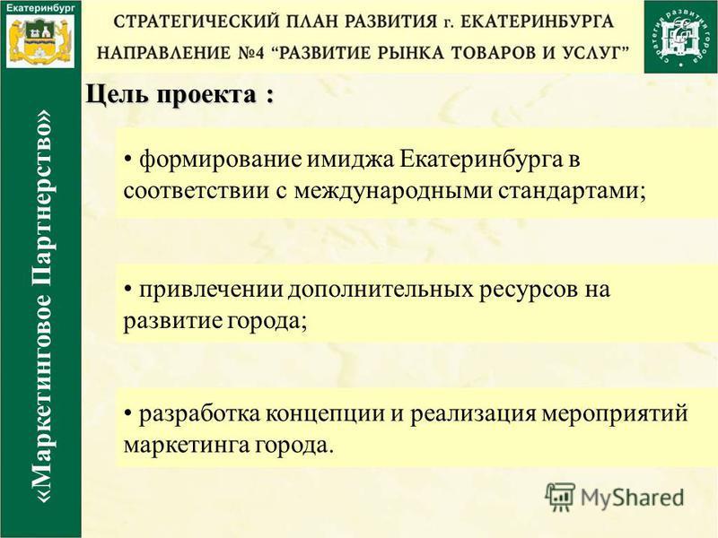 Цель проекта : формирование имиджа Екатеринбурга в соответствии с международными стандартами ; привлечении дополнительных ресурсов на развитие города; разработка концепции и реализация мероприятий маркетинга города. «Маркетинговое Партнерство»