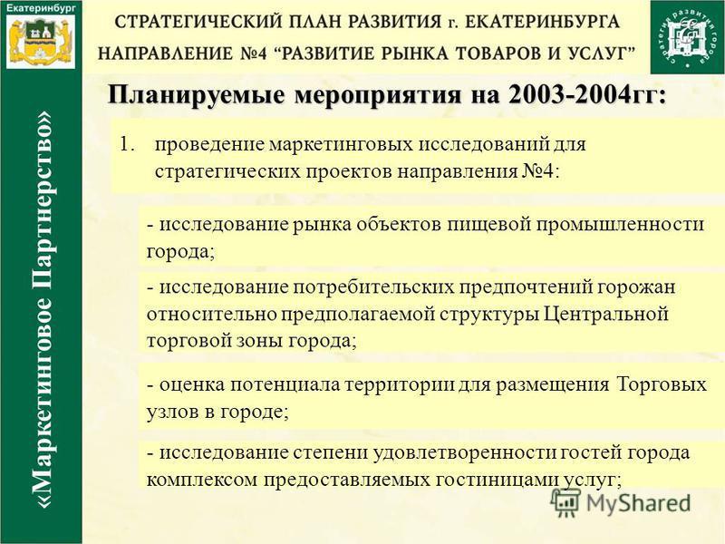 Планируемые мероприятия на 2003-2004 гг: 1. проведение маркетинговых исследований для стратегических проектов направления 4: «Маркетинговое Партнерство» - исследование рынка объектов пищевой промышленности города; - исследование степени удовлетворенн