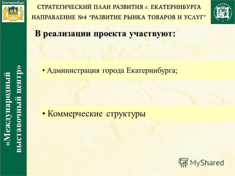 В реализации проекта участвуют: Администрация города Екатеринбурга; Коммерческие структуры «Международный выставочный центр»