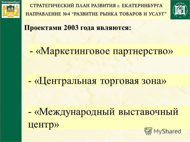 Проектами 2003 года являются: - «Маркетинговое партнерство» - «Центральная торговая зона» - «Международный выставочный центр»
