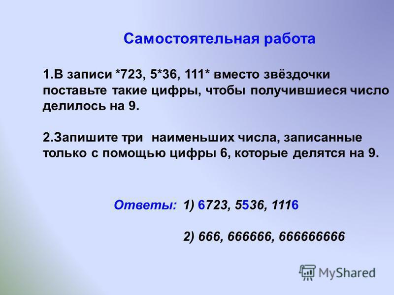 Самостоятельная работа 1. В записи *723, 5*36, 111* вместо звёздочки поставьте такие цифры, чтобы получившиеся число делилось на 9. 2. Запишите три наименьших числа, записанные только с помощью цифры 6, которые делятся на 9. Ответы: 1) 6723, 5536, 11
