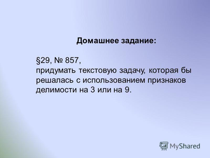 Домашнее задание: §29, 857, придумать текстовую задачу, которая бы решалась с использованием признаков делимости на 3 или на 9.
