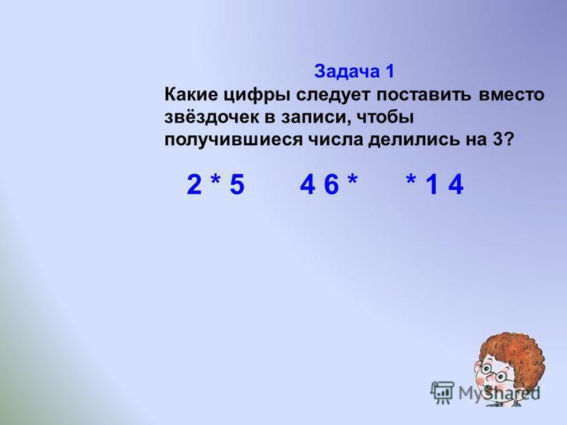 Задача 1 Какие цифры следует поставить вместо звёздочек в записи, чтобы получившиеся числа делились на 3? 2 * 5 4 6 * * 1 4