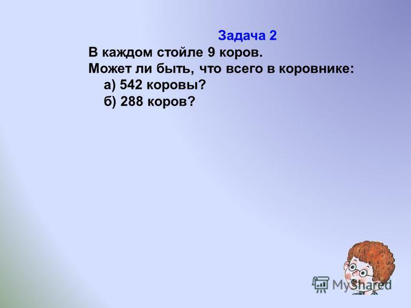 Задача 2 В каждом стойле 9 коров. Может ли быть, что всего в коровнике: а) 542 коровы? б) 288 коров?