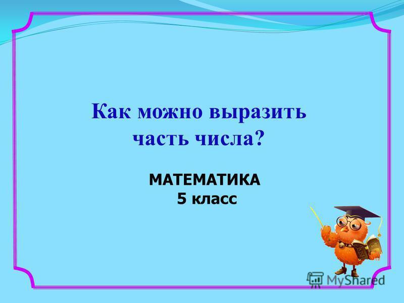 МАТЕМАТИКА 5 класс Как можно выразить часть числа?